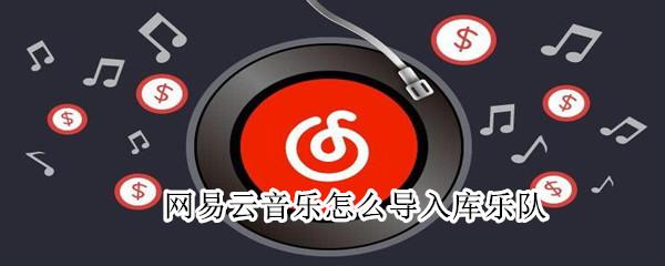 网易云音乐怎么导入库乐队_软件开发_微信行业