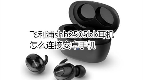 飞利浦shb2505bk耳机怎么连接安卓手机_技能专长_配音配乐