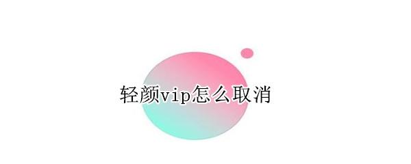 轻颜vip怎么取消_咨询顾问_行业咨询